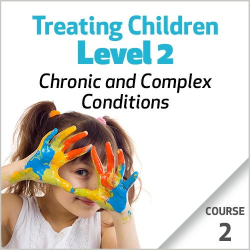 Treating Children, Level 2: Chronic and Complex Conditions -  Course 2